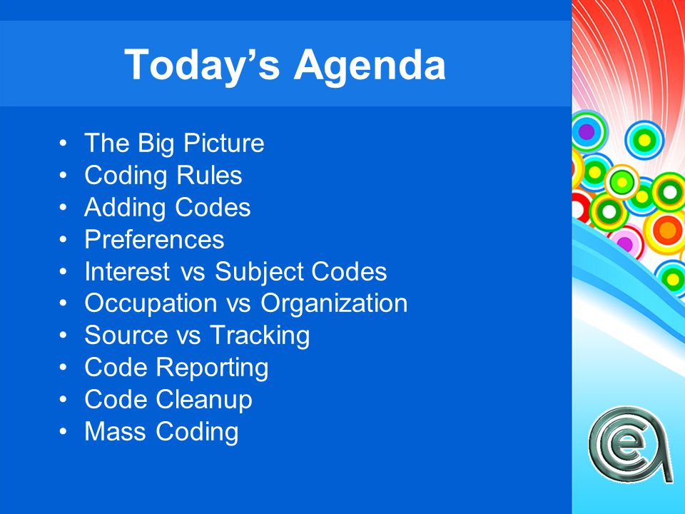 The Big Picture Coding Rules Adding Codes Preferences Interest vs Subject Codes Occupation vs Organization Source vs Tracking Code Reporting Code Cleanup Mass Coding Today's Agenda
