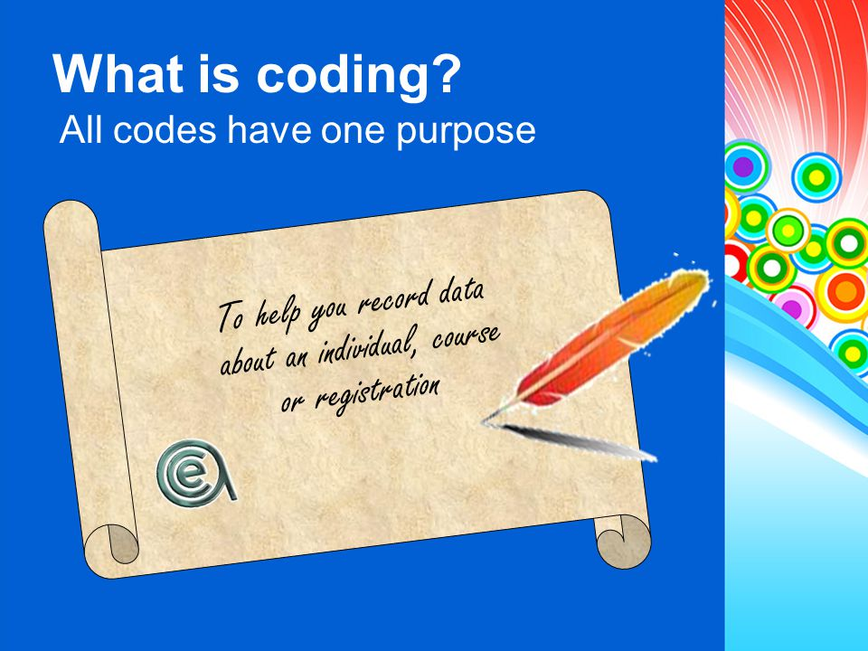 To help you record data about an individual, course or registration What is coding? All codes have one purpose