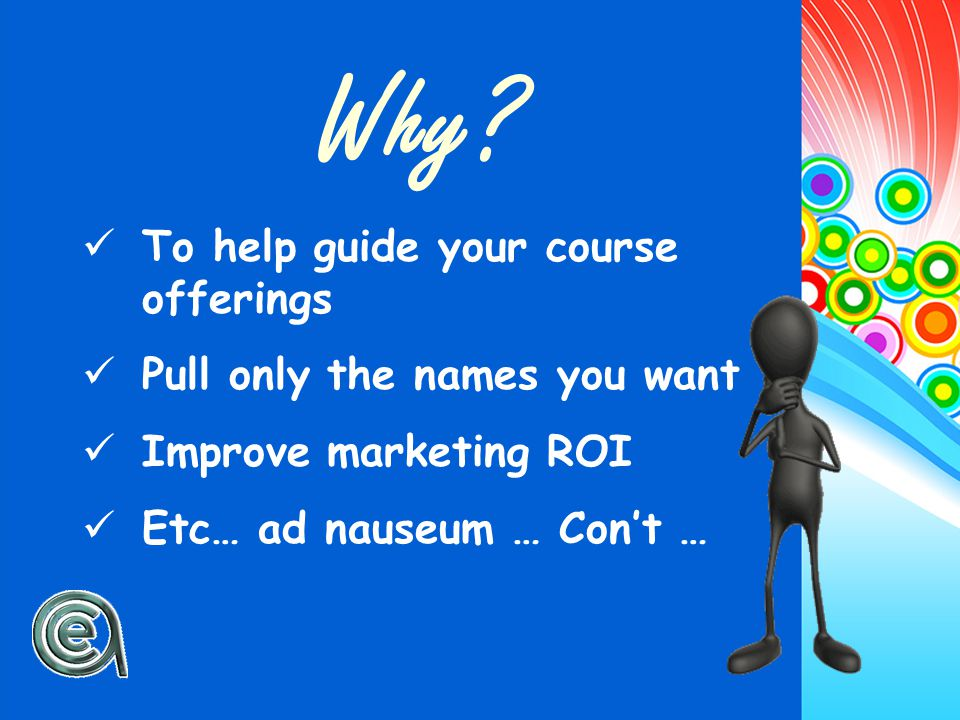 Why? To help guide your course offerings Pull only the names you want Improve marketing ROI Etc… ad nauseum … Con't …