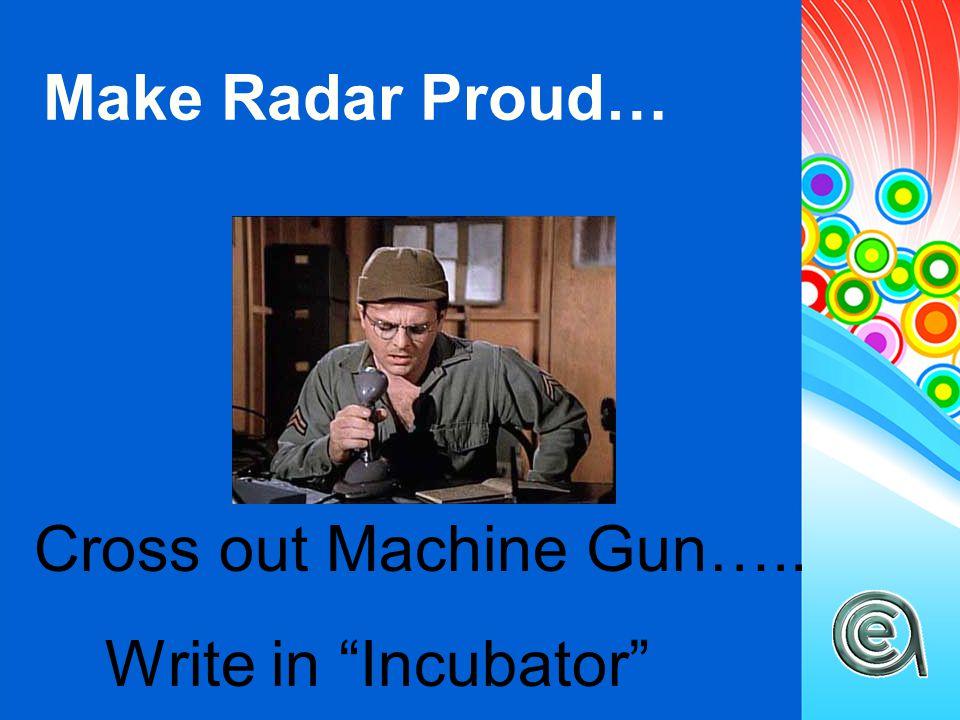 "Make Radar Proud… Cross out Machine Gun….. Write in ""Incubator"""