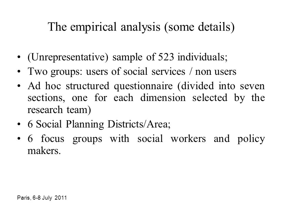 The empirical analysis (some details) (Unrepresentative) sample of 523 individuals; Two groups: users of social services / non users Ad hoc structured questionnaire (divided into seven sections, one for each dimension selected by the research team) 6 Social Planning Districts/Area; 6 focus groups with social workers and policy makers.