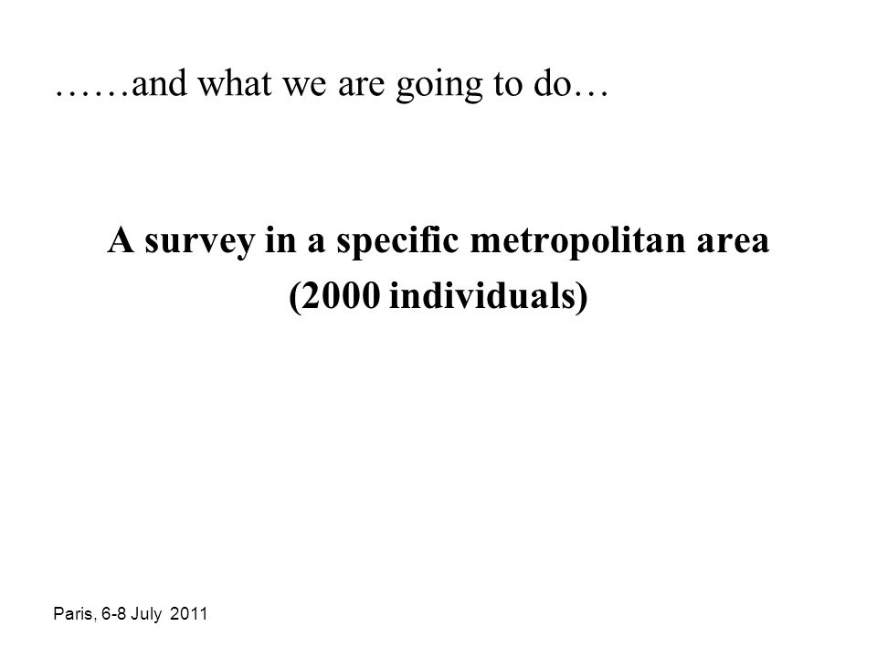 Paris, 6-8 July 2011 ……and what we are going to do… A survey in a specific metropolitan area (2000 individuals)