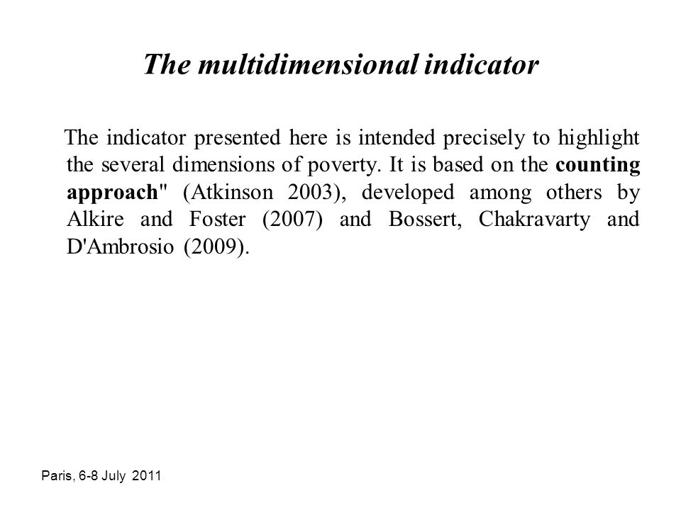 Paris, 6-8 July 2011 The multidimensional indicator The indicator presented here is intended precisely to highlight the several dimensions of poverty.