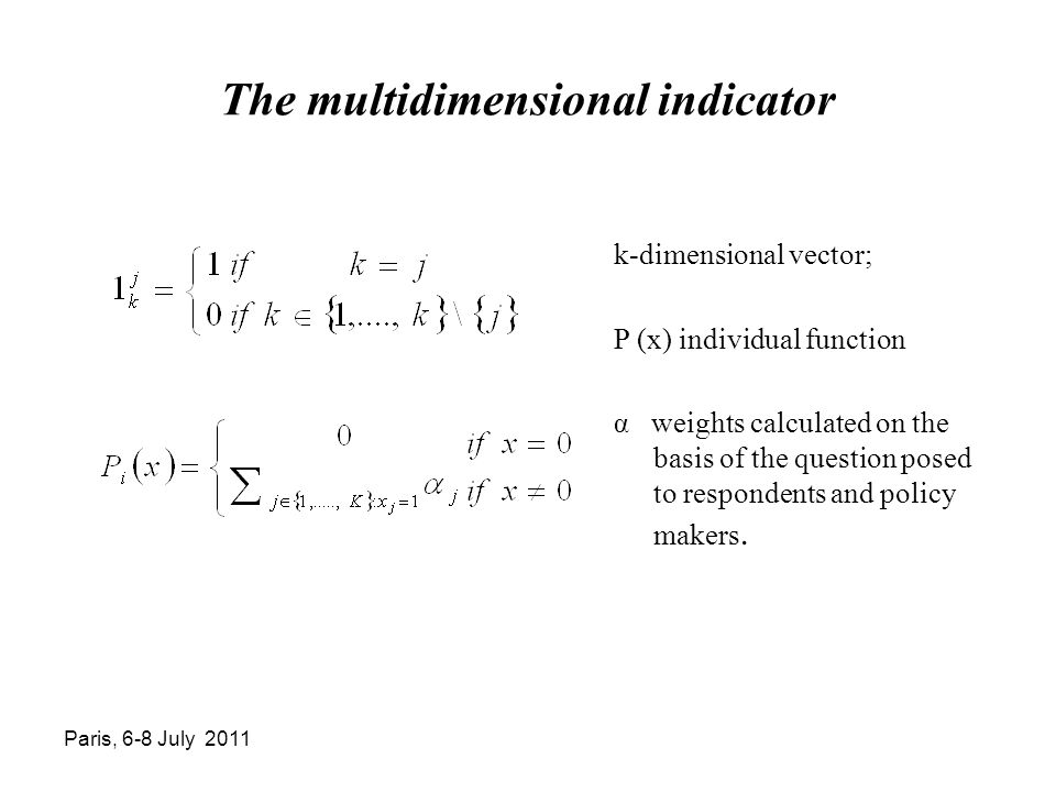 Paris, 6-8 July 2011 The multidimensional indicator k-dimensional vector; P (x) individual function α weights calculated on the basis of the question posed to respondents and policy makers.