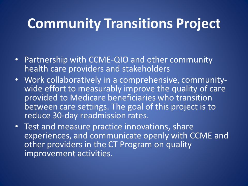 Community Transitions Project Partnership with CCME-QIO and other community health care providers and stakeholders Work collaboratively in a comprehensive, community- wide effort to measurably improve the quality of care provided to Medicare beneficiaries who transition between care settings.