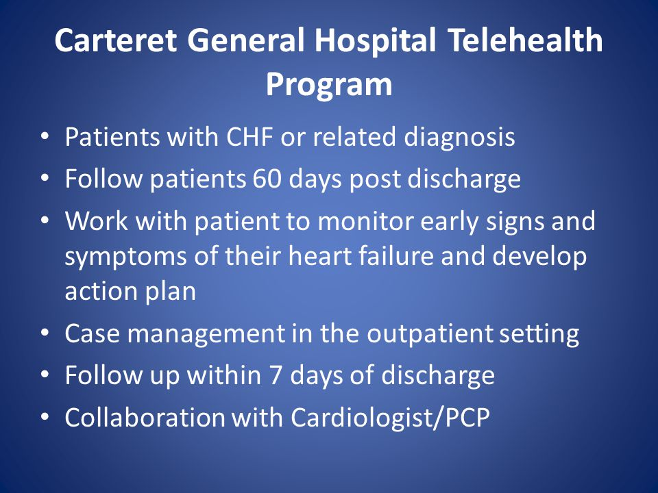 Carteret General Hospital Telehealth Program Patients with CHF or related diagnosis Follow patients 60 days post discharge Work with patient to monitor early signs and symptoms of their heart failure and develop action plan Case management in the outpatient setting Follow up within 7 days of discharge Collaboration with Cardiologist/PCP