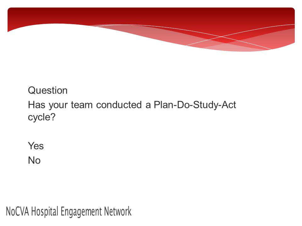 NoCVA Hospital Engagement Network Question Has your team conducted a Plan-Do-Study-Act cycle.