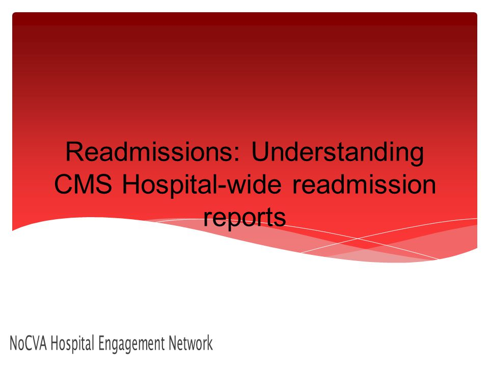 Readmissions: Understanding CMS Hospital-wide readmission reports NoCVA Hospital Engagement Network