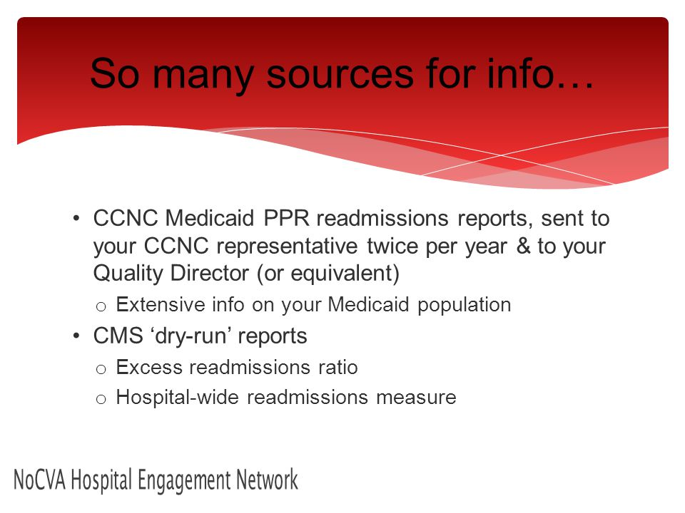 CCNC Medicaid PPR readmissions reports, sent to your CCNC representative twice per year & to your Quality Director (or equivalent) o Extensive info on your Medicaid population CMS 'dry-run' reports o Excess readmissions ratio o Hospital-wide readmissions measure NoCVA Hospital Engagement Network So many sources for info…
