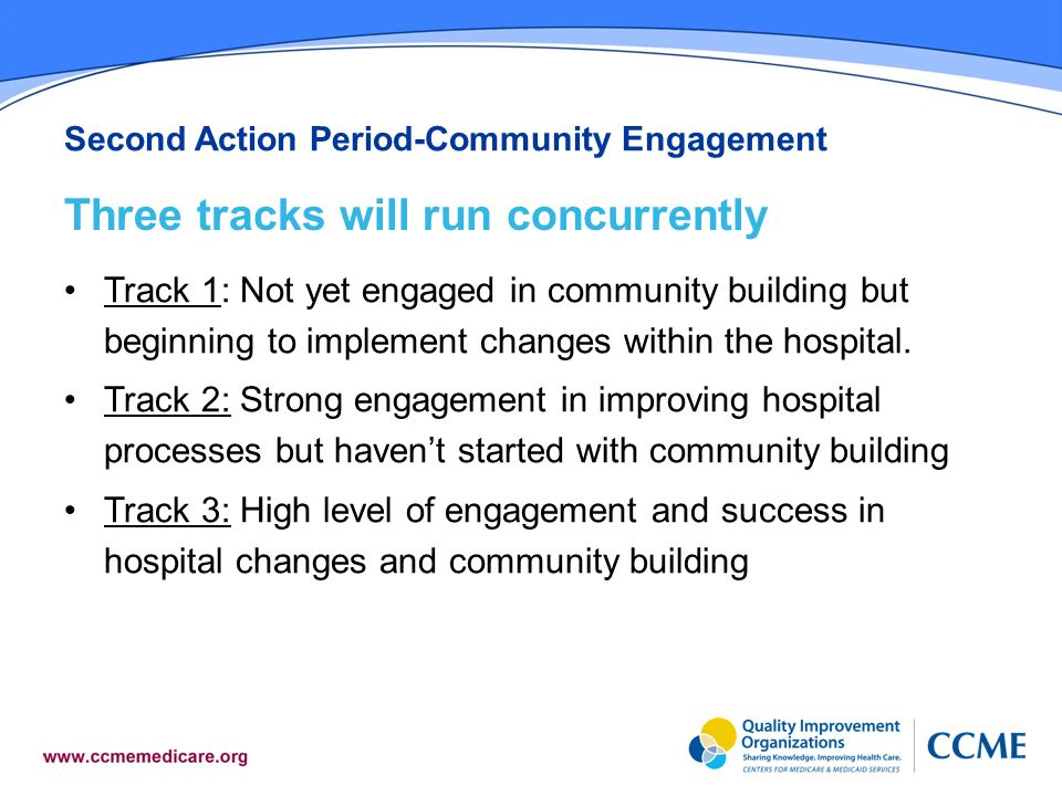 Second Action Period-Community Engagement Three tracks will run concurrently Track 1: Not yet engaged in community building but beginning to implement changes within the hospital.