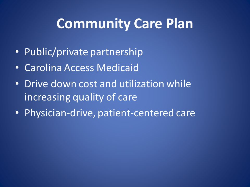 Community Care Plan Public/private partnership Carolina Access Medicaid Drive down cost and utilization while increasing quality of care Physician-drive, patient-centered care