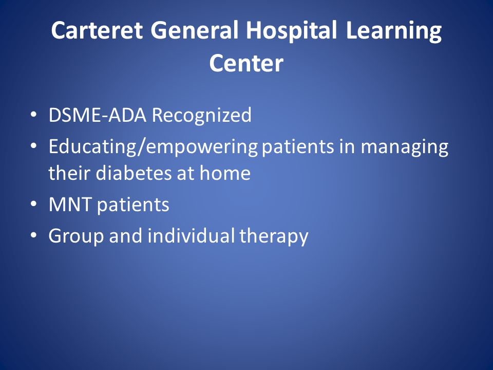 Carteret General Hospital Learning Center DSME-ADA Recognized Educating/empowering patients in managing their diabetes at home MNT patients Group and individual therapy