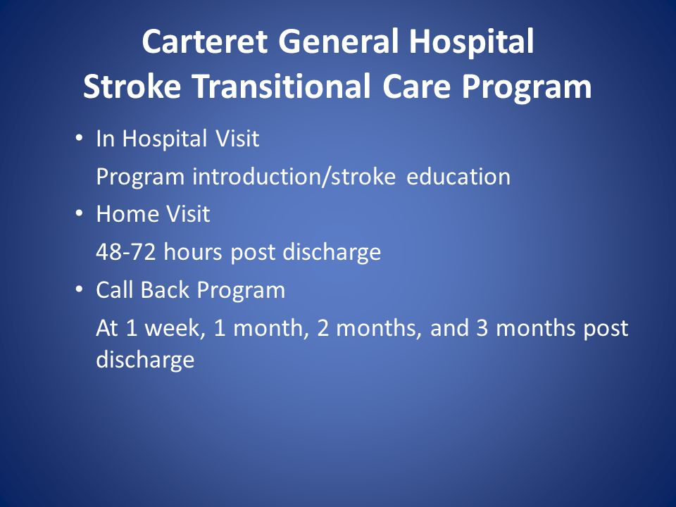 Carteret General Hospital Stroke Transitional Care Program Program Successes *Provider follow up within 7 days of discharge *Post discharge monitoring *Referrals for diabetes education, MNT, smoking cessation *Enhanced post acute assessment of outpatient needs