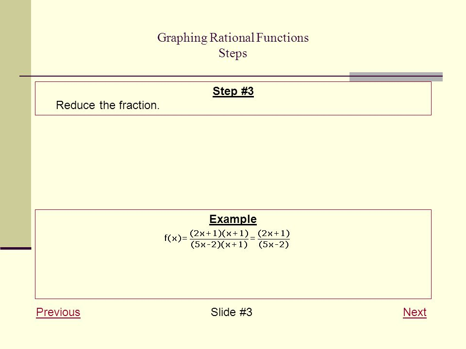 Graphing Rational Functions Steps PreviousPreviousSlide #3 NextNext Step #3 Reduce the fraction.