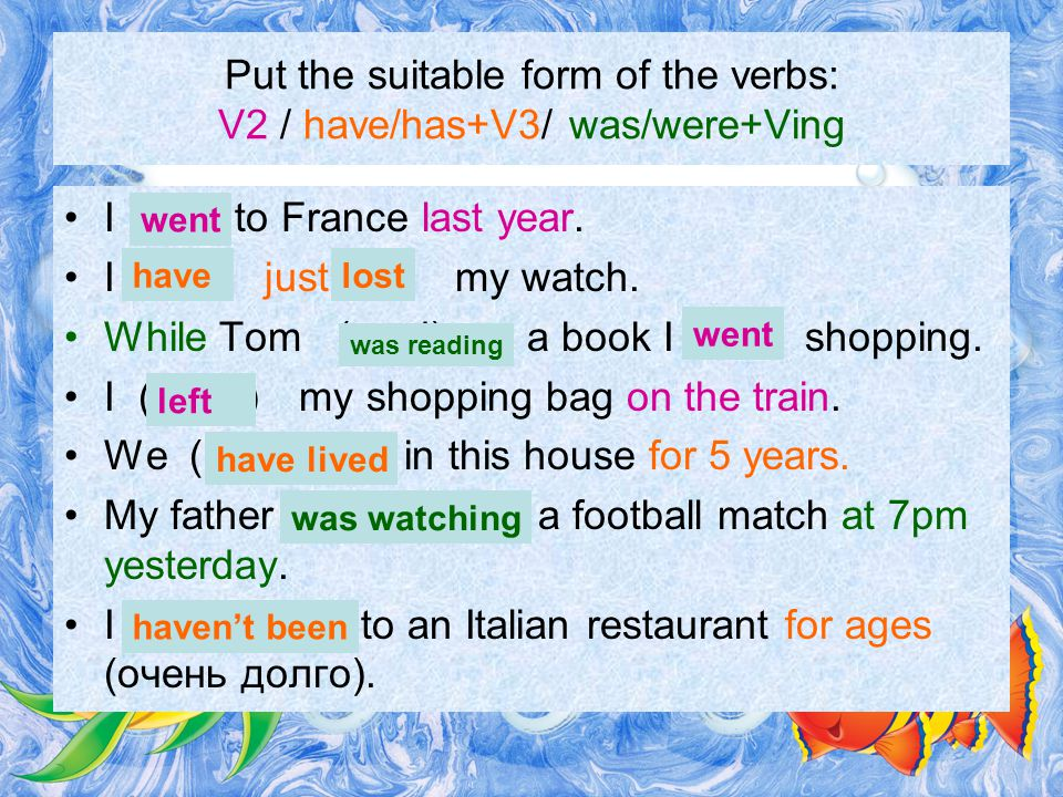 Put the suitable form of the verbs: V2 / have/has+V3/ was/were+Ving I (go) to France last year.