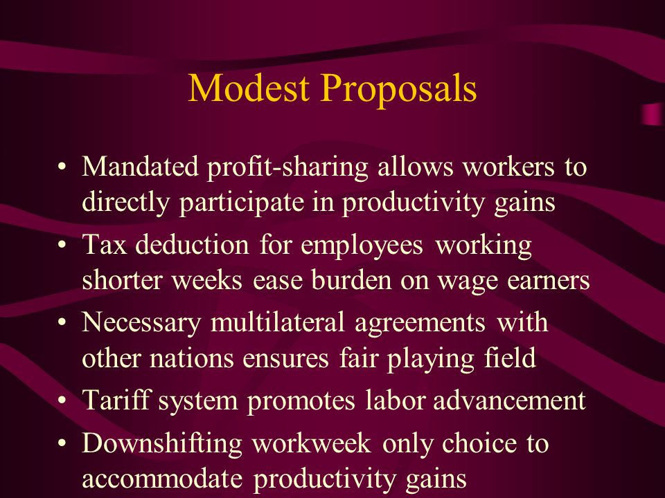 Modest Proposals Mandated profit-sharing allows workers to directly participate in productivity gains Tax deduction for employees working shorter weeks ease burden on wage earners Necessary multilateral agreements with other nations ensures fair playing field Tariff system promotes labor advancement Downshifting workweek only choice to accommodate productivity gains