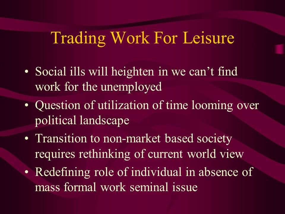 Trading Work For Leisure Social ills will heighten in we can't find work for the unemployed Question of utilization of time looming over political landscape Transition to non-market based society requires rethinking of current world view Redefining role of individual in absence of mass formal work seminal issue