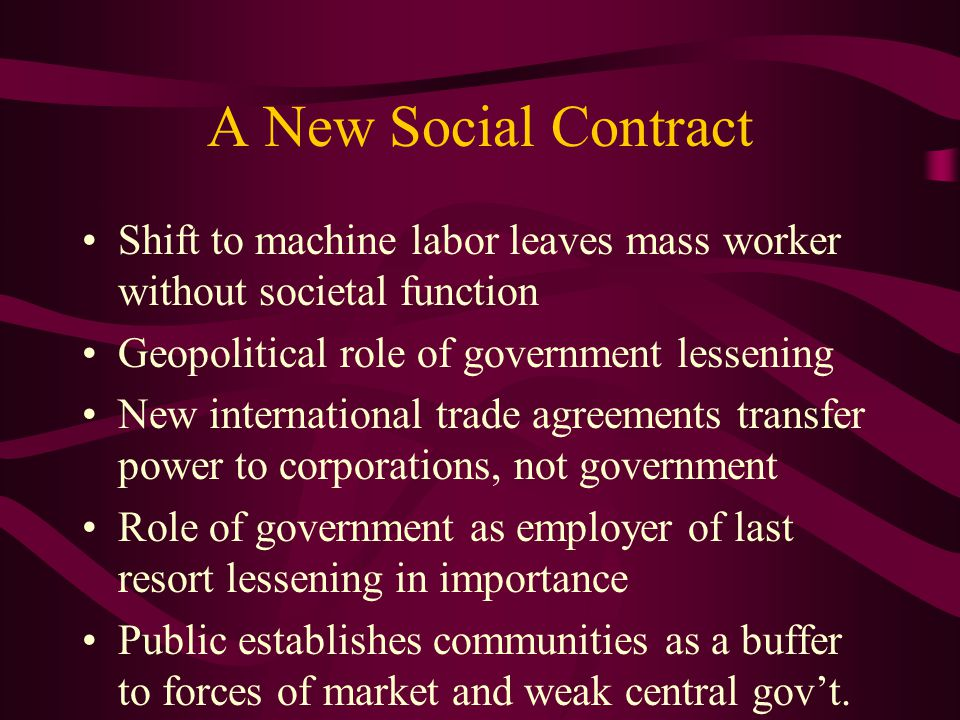 A New Social Contract Shift to machine labor leaves mass worker without societal function Geopolitical role of government lessening New international trade agreements transfer power to corporations, not government Role of government as employer of last resort lessening in importance Public establishes communities as a buffer to forces of market and weak central gov't.