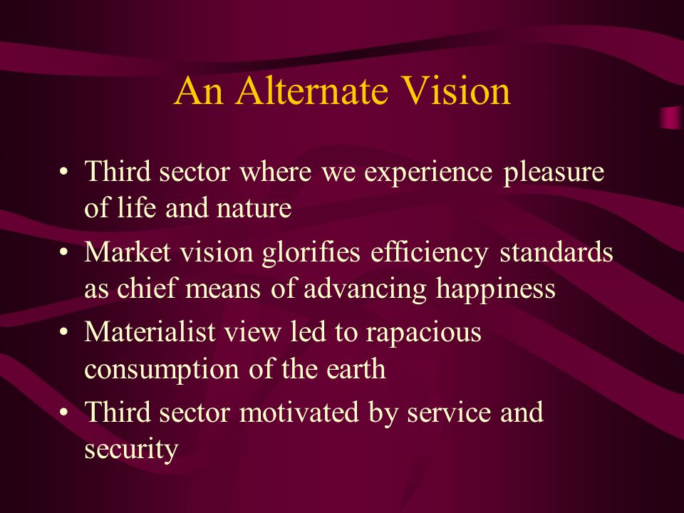 An Alternate Vision Third sector where we experience pleasure of life and nature Market vision glorifies efficiency standards as chief means of advancing happiness Materialist view led to rapacious consumption of the earth Third sector motivated by service and security