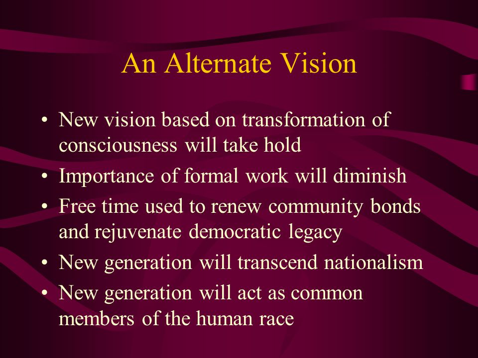 An Alternate Vision New vision based on transformation of consciousness will take hold Importance of formal work will diminish Free time used to renew community bonds and rejuvenate democratic legacy New generation will transcend nationalism New generation will act as common members of the human race