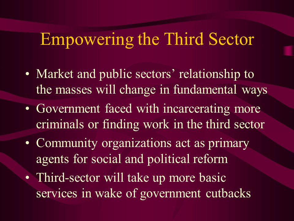 Empowering the Third Sector Market and public sectors' relationship to the masses will change in fundamental ways Government faced with incarcerating more criminals or finding work in the third sector Community organizations act as primary agents for social and political reform Third-sector will take up more basic services in wake of government cutbacks