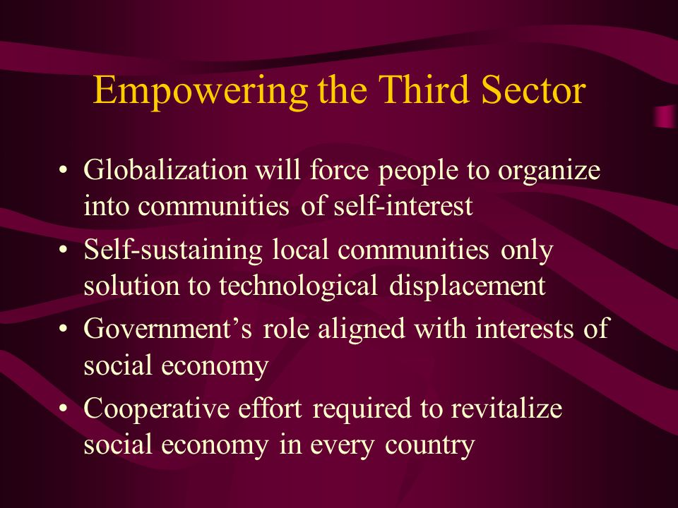 Empowering the Third Sector Globalization will force people to organize into communities of self-interest Self-sustaining local communities only solution to technological displacement Government's role aligned with interests of social economy Cooperative effort required to revitalize social economy in every country