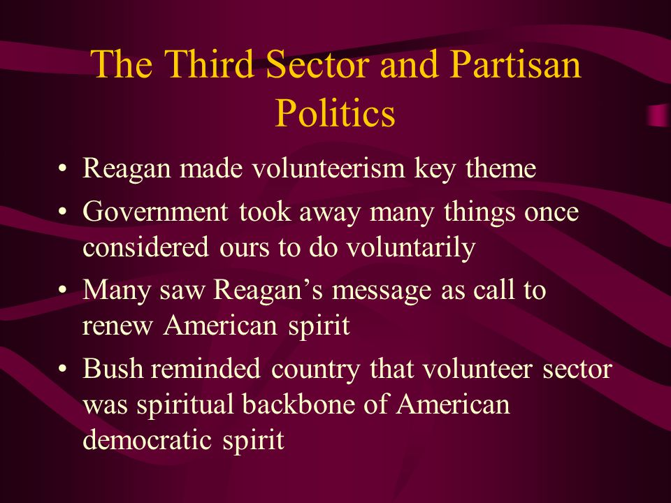 The Third Sector and Partisan Politics Reagan made volunteerism key theme Government took away many things once considered ours to do voluntarily Many saw Reagan's message as call to renew American spirit Bush reminded country that volunteer sector was spiritual backbone of American democratic spirit