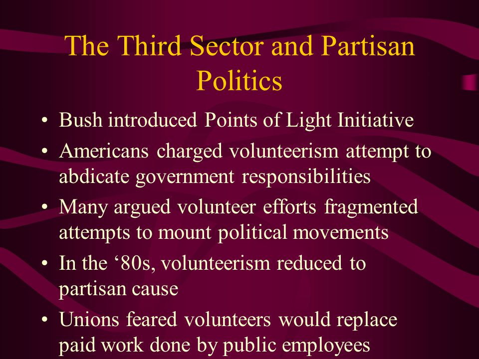 The Third Sector and Partisan Politics Bush introduced Points of Light Initiative Americans charged volunteerism attempt to abdicate government responsibilities Many argued volunteer efforts fragmented attempts to mount political movements In the '80s, volunteerism reduced to partisan cause Unions feared volunteers would replace paid work done by public employees