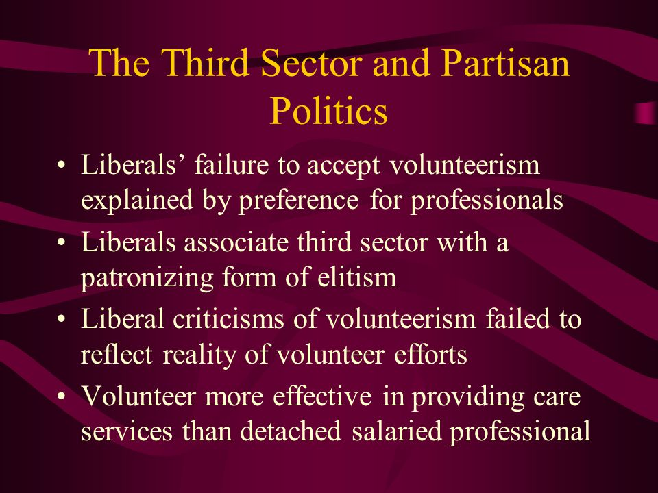 The Third Sector and Partisan Politics Liberals' failure to accept volunteerism explained by preference for professionals Liberals associate third sector with a patronizing form of elitism Liberal criticisms of volunteerism failed to reflect reality of volunteer efforts Volunteer more effective in providing care services than detached salaried professional