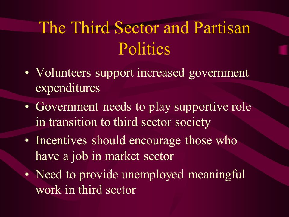 The Third Sector and Partisan Politics Volunteers support increased government expenditures Government needs to play supportive role in transition to third sector society Incentives should encourage those who have a job in market sector Need to provide unemployed meaningful work in third sector