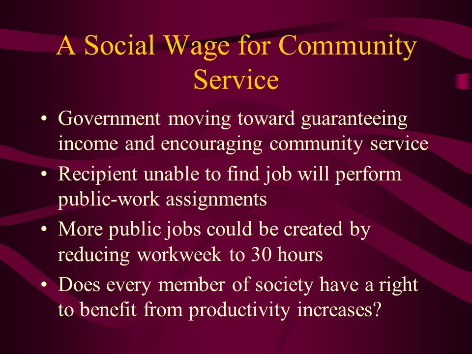 A Social Wage for Community Service Government moving toward guaranteeing income and encouraging community service Recipient unable to find job will perform public-work assignments More public jobs could be created by reducing workweek to 30 hours Does every member of society have a right to benefit from productivity increases