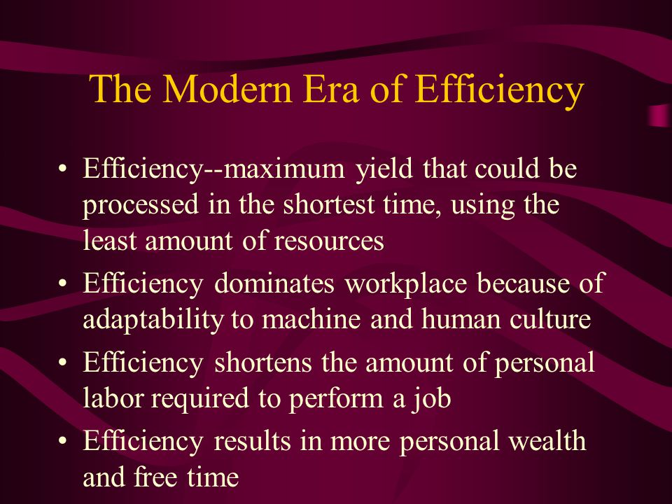The Modern Era of Efficiency Efficiency--maximum yield that could be processed in the shortest time, using the least amount of resources Efficiency dominates workplace because of adaptability to machine and human culture Efficiency shortens the amount of personal labor required to perform a job Efficiency results in more personal wealth and free time