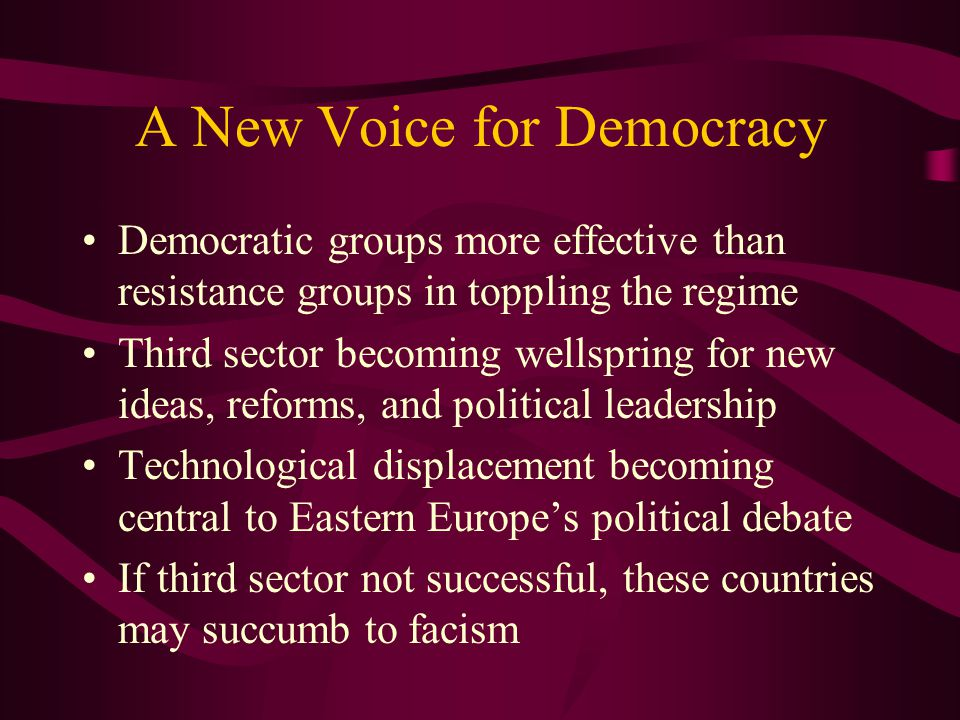 A New Voice for Democracy Democratic groups more effective than resistance groups in toppling the regime Third sector becoming wellspring for new ideas, reforms, and political leadership Technological displacement becoming central to Eastern Europe's political debate If third sector not successful, these countries may succumb to facism