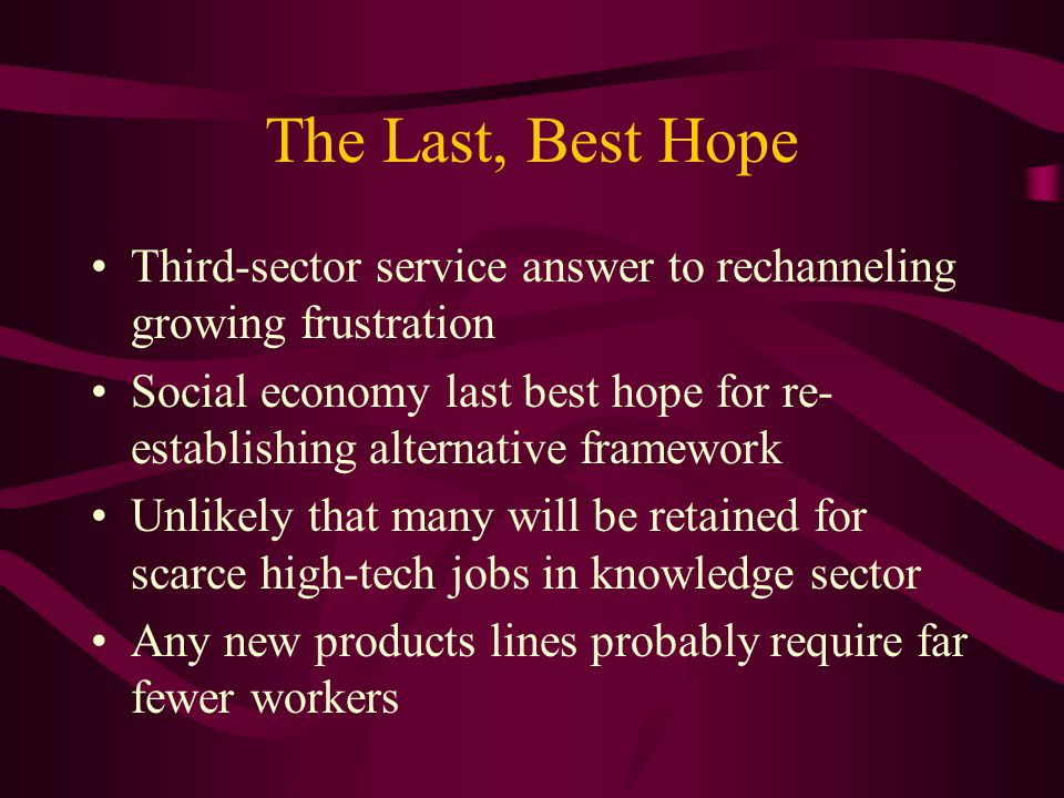 The Last, Best Hope Third-sector service answer to rechanneling growing frustration Social economy last best hope for re- establishing alternative framework Unlikely that many will be retained for scarce high-tech jobs in knowledge sector Any new products lines probably require far fewer workers