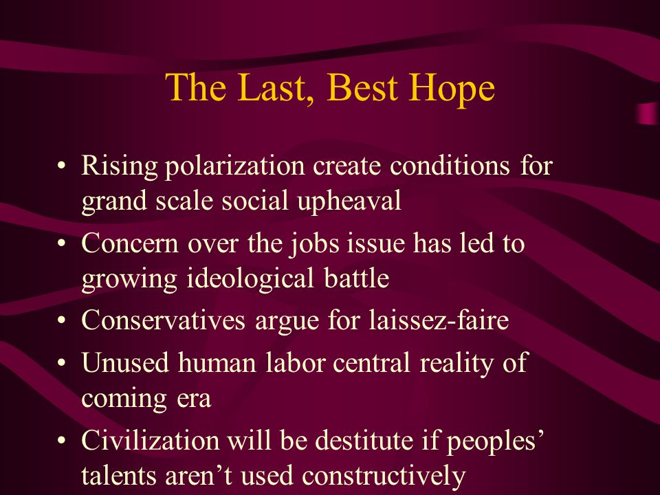 The Last, Best Hope Rising polarization create conditions for grand scale social upheaval Concern over the jobs issue has led to growing ideological battle Conservatives argue for laissez-faire Unused human labor central reality of coming era Civilization will be destitute if peoples' talents aren't used constructively