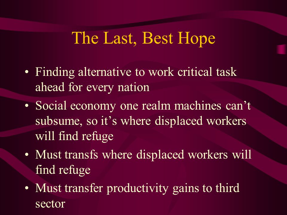 The Last, Best Hope Finding alternative to work critical task ahead for every nation Social economy one realm machines can't subsume, so it's where displaced workers will find refuge Must transfs where displaced workers will find refuge Must transfer productivity gains to third sector