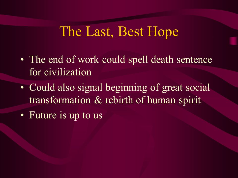 The Last, Best Hope The end of work could spell death sentence for civilization Could also signal beginning of great social transformation & rebirth of human spirit Future is up to us