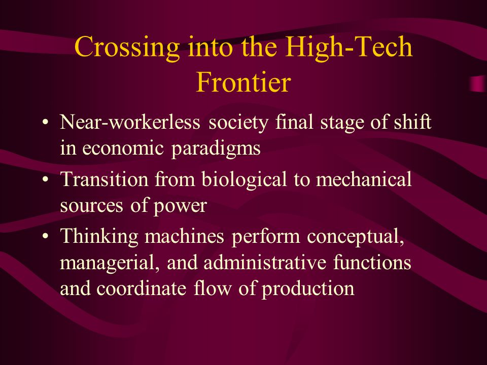 Crossing into the High-Tech Frontier Near-workerless society final stage of shift in economic paradigms Transition from biological to mechanical sources of power Thinking machines perform conceptual, managerial, and administrative functions and coordinate flow of production