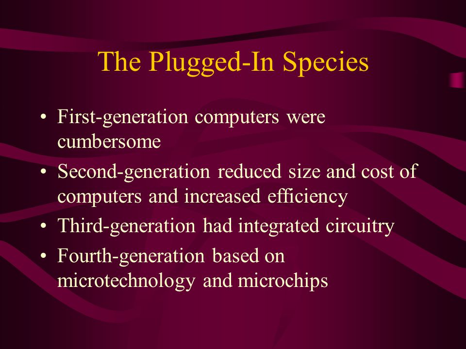 The Plugged-In Species First-generation computers were cumbersome Second-generation reduced size and cost of computers and increased efficiency Third-generation had integrated circuitry Fourth-generation based on microtechnology and microchips