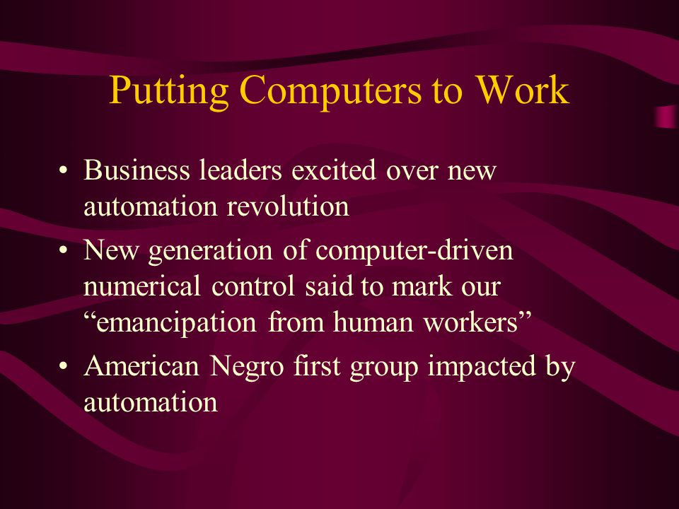 Putting Computers to Work Business leaders excited over new automation revolution New generation of computer-driven numerical control said to mark our emancipation from human workers American Negro first group impacted by automation