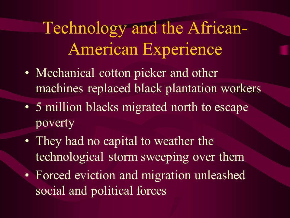Technology and the African- American Experience Mechanical cotton picker and other machines replaced black plantation workers 5 million blacks migrated north to escape poverty They had no capital to weather the technological storm sweeping over them Forced eviction and migration unleashed social and political forces