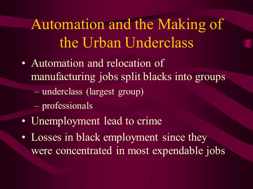Automation and the Making of the Urban Underclass Automation and relocation of manufacturing jobs split blacks into groups –underclass (largest group) –professionals Unemployment lead to crime Losses in black employment since they were concentrated in most expendable jobs