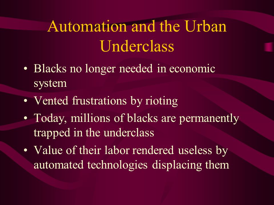 Automation and the Urban Underclass Blacks no longer needed in economic system Vented frustrations by rioting Today, millions of blacks are permanently trapped in the underclass Value of their labor rendered useless by automated technologies displacing them