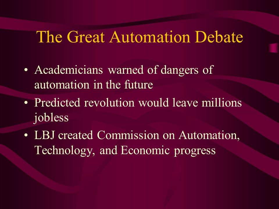 The Great Automation Debate Academicians warned of dangers of automation in the future Predicted revolution would leave millions jobless LBJ created Commission on Automation, Technology, and Economic progress