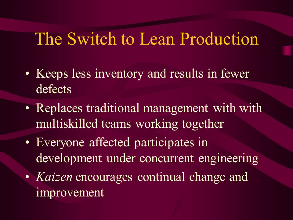 The Switch to Lean Production Keeps less inventory and results in fewer defects Replaces traditional management with with multiskilled teams working together Everyone affected participates in development under concurrent engineering Kaizen encourages continual change and improvement