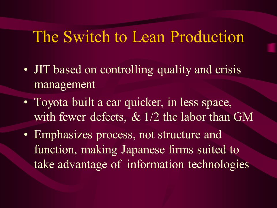 The Switch to Lean Production JIT based on controlling quality and crisis management Toyota built a car quicker, in less space, with fewer defects, & 1/2 the labor than GM Emphasizes process, not structure and function, making Japanese firms suited to take advantage of information technologies