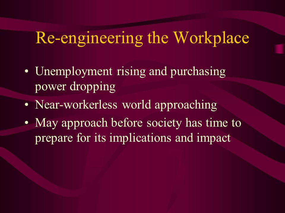 Re-engineering the Workplace Unemployment rising and purchasing power dropping Near-workerless world approaching May approach before society has time to prepare for its implications and impact