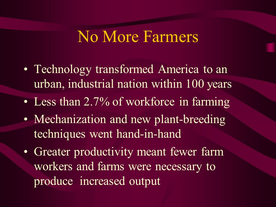No More Farmers Technology transformed America to an urban, industrial nation within 100 years Less than 2.7% of workforce in farming Mechanization and new plant-breeding techniques went hand-in-hand Greater productivity meant fewer farm workers and farms were necessary to produce increased output