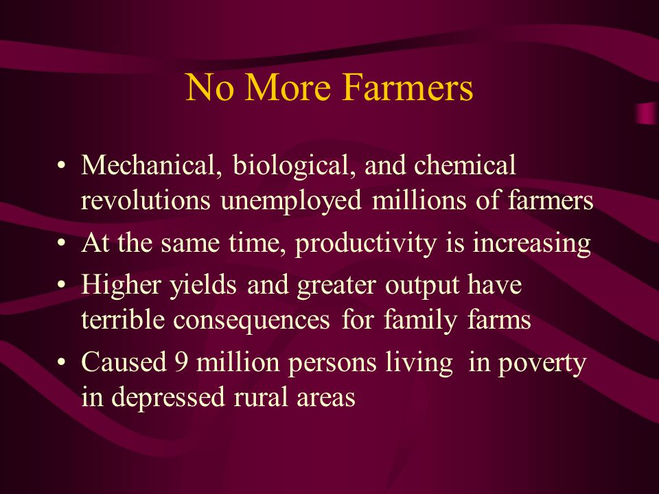No More Farmers Mechanical, biological, and chemical revolutions unemployed millions of farmers At the same time, productivity is increasing Higher yields and greater output have terrible consequences for family farms Caused 9 million persons living in poverty in depressed rural areas