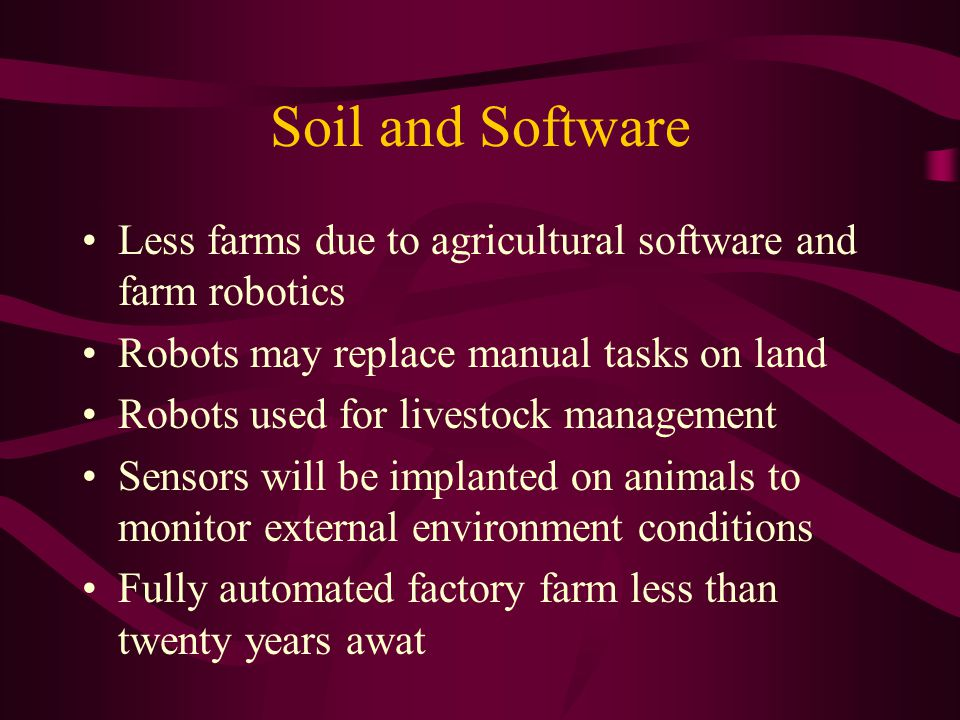 Soil and Software Less farms due to agricultural software and farm robotics Robots may replace manual tasks on land Robots used for livestock management Sensors will be implanted on animals to monitor external environment conditions Fully automated factory farm less than twenty years awat